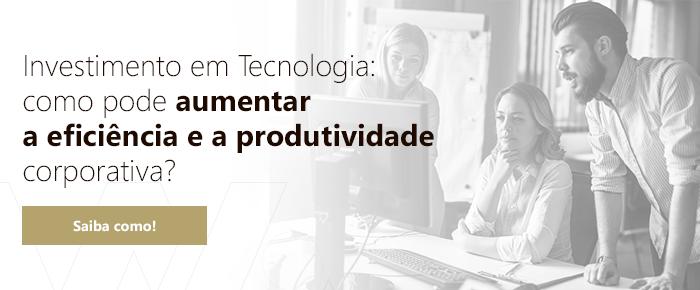 Investimento em Tecnologia: como pode aumentar a eficiência e a produtividade corporativa?